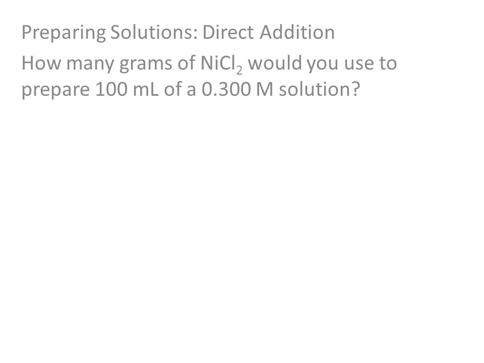 Preparing Solutions: Direct Addition How many grams of NiCl 2 would you use to prepare 100 mL of a M solution