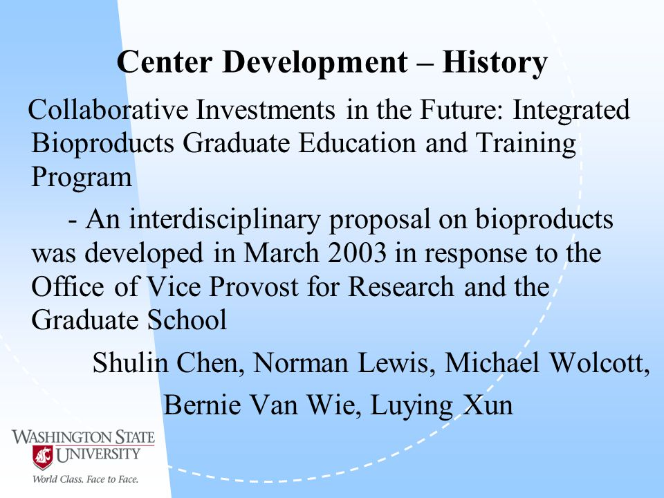 Center Development – History Collaborative Investments in the Future: Integrated Bioproducts Graduate Education and Training Program - An interdisciplinary proposal on bioproducts was developed in March 2003 in response to the Office of Vice Provost for Research and the Graduate School Shulin Chen, Norman Lewis, Michael Wolcott, Bernie Van Wie, Luying Xun
