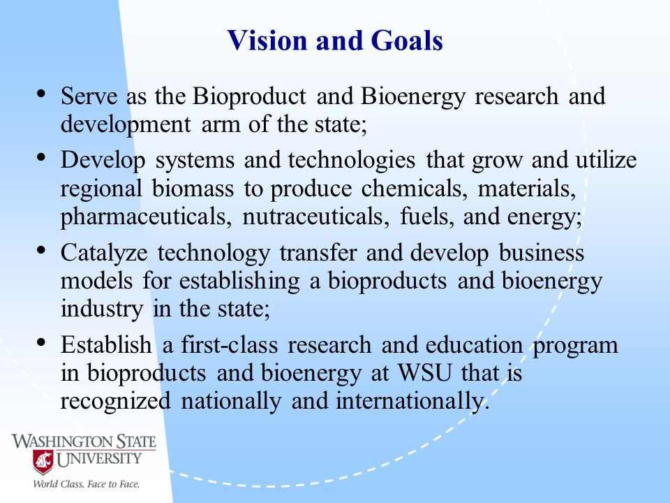 Vision and Goals Serve as the Bioproduct and Bioenergy research and development arm of the state; Develop systems and technologies that grow and utilize regional biomass to produce chemicals, materials, pharmaceuticals, nutraceuticals, fuels, and energy; Catalyze technology transfer and develop business models for establishing a bioproducts and bioenergy industry in the state; Establish a first-class research and education program in bioproducts and bioenergy at WSU that is recognized nationally and internationally.