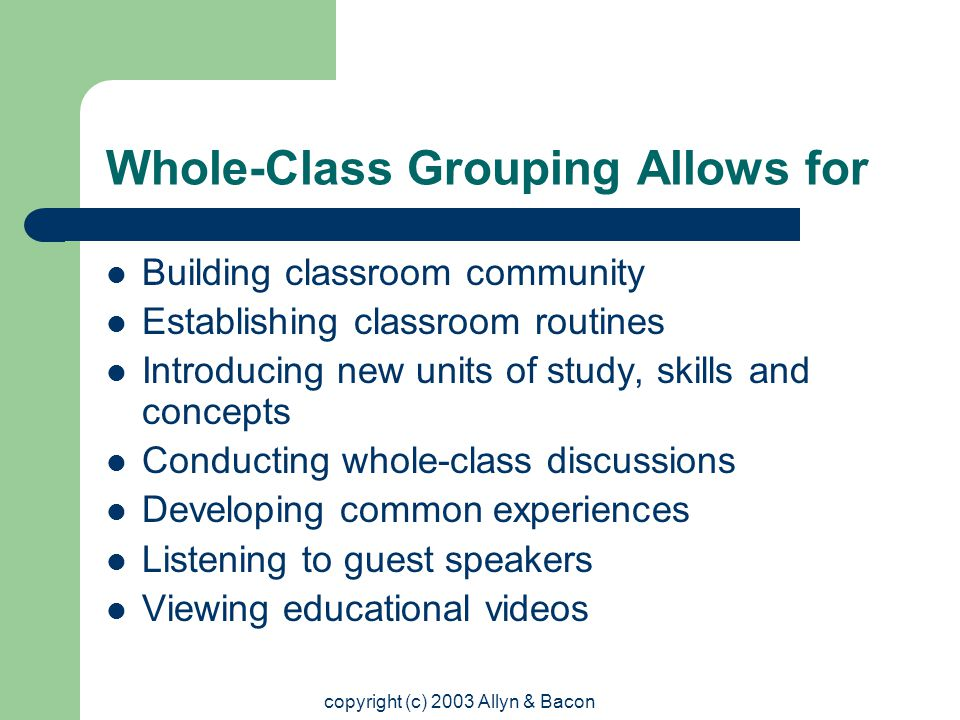 copyright (c) 2003 Allyn & Bacon Whole-Class Grouping Allows for Building classroom community Establishing classroom routines Introducing new units of study, skills and concepts Conducting whole-class discussions Developing common experiences Listening to guest speakers Viewing educational videos