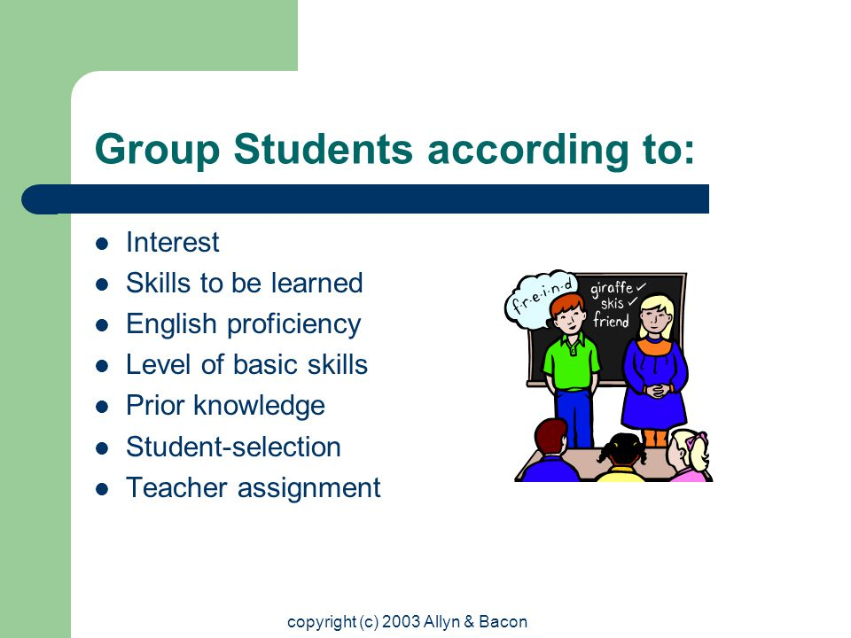 copyright (c) 2003 Allyn & Bacon Group Students according to: Interest Skills to be learned English proficiency Level of basic skills Prior knowledge Student-selection Teacher assignment