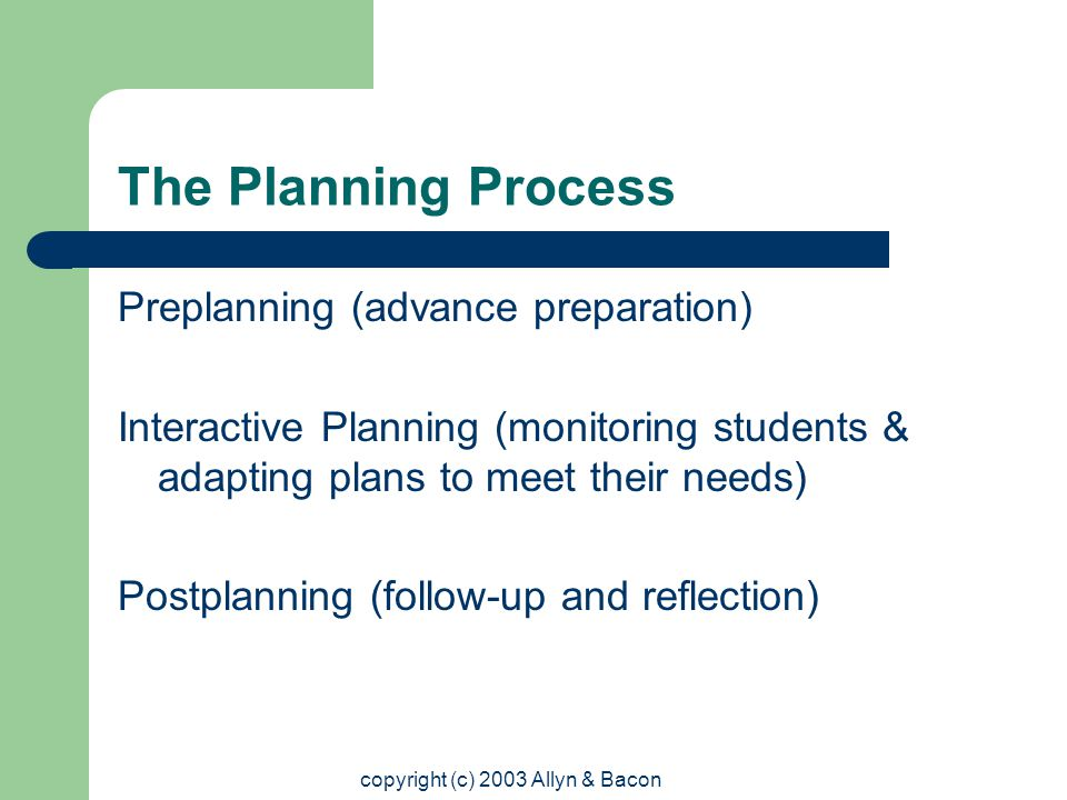 copyright (c) 2003 Allyn & Bacon The Planning Process Preplanning (advance preparation) Interactive Planning (monitoring students & adapting plans to meet their needs) Postplanning (follow-up and reflection)