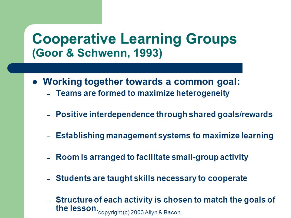 copyright (c) 2003 Allyn & Bacon Cooperative Learning Groups (Goor & Schwenn, 1993) Working together towards a common goal: – Teams are formed to maximize heterogeneity – Positive interdependence through shared goals/rewards – Establishing management systems to maximize learning – Room is arranged to facilitate small-group activity – Students are taught skills necessary to cooperate – Structure of each activity is chosen to match the goals of the lesson.