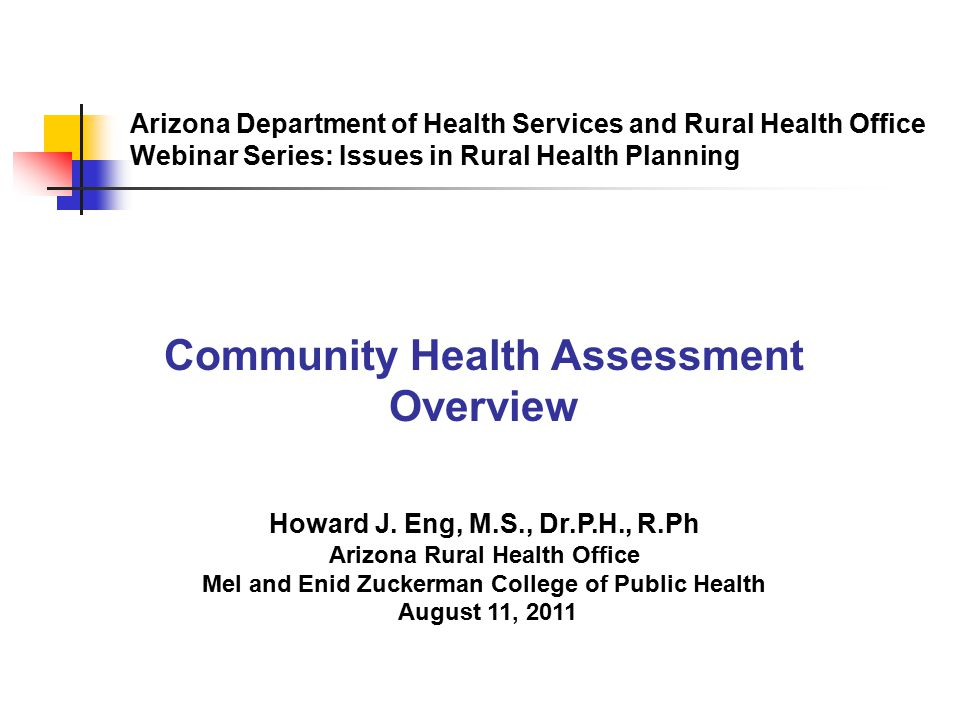 Arizona Department of Health Services and Rural Health Office Webinar Series: Issues in Rural Health Planning Community Health Assessment Overview Howard J.