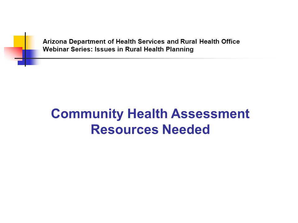 Arizona Department of Health Services and Rural Health Office Webinar Series: Issues in Rural Health Planning Community Health Assessment Resources Needed