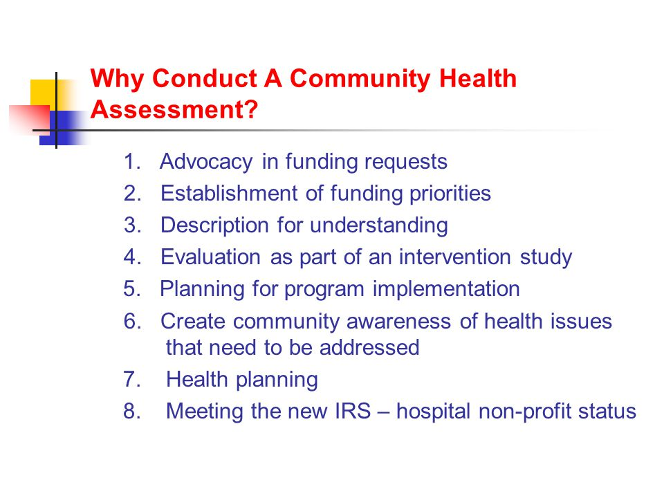 Why Conduct A Community Health Assessment. 1. Advocacy in funding requests 2.