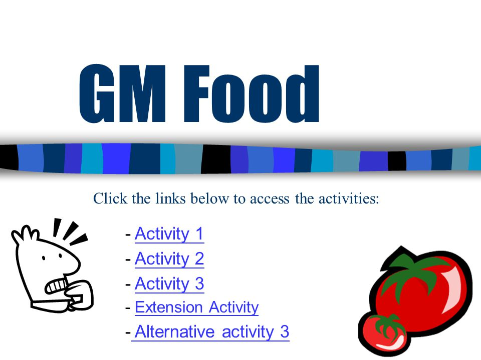 1 GM Food - Activity 1Activity 1 - Activity 2Activity 2 - Activity 3Activity 3 - Extension ActivityExtension Activity - Alternative activity 3 Alternative activity 3 Click the links below to access the activities:
