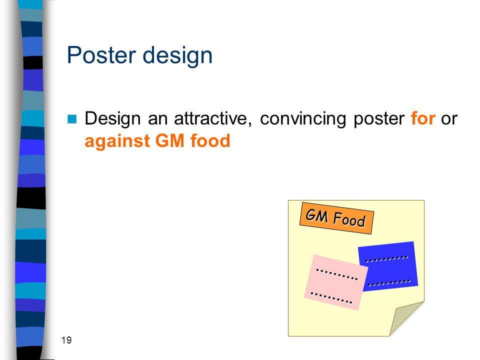 19 Poster design Design an attractive, convincing poster for or against GM food GM Food ……….……….