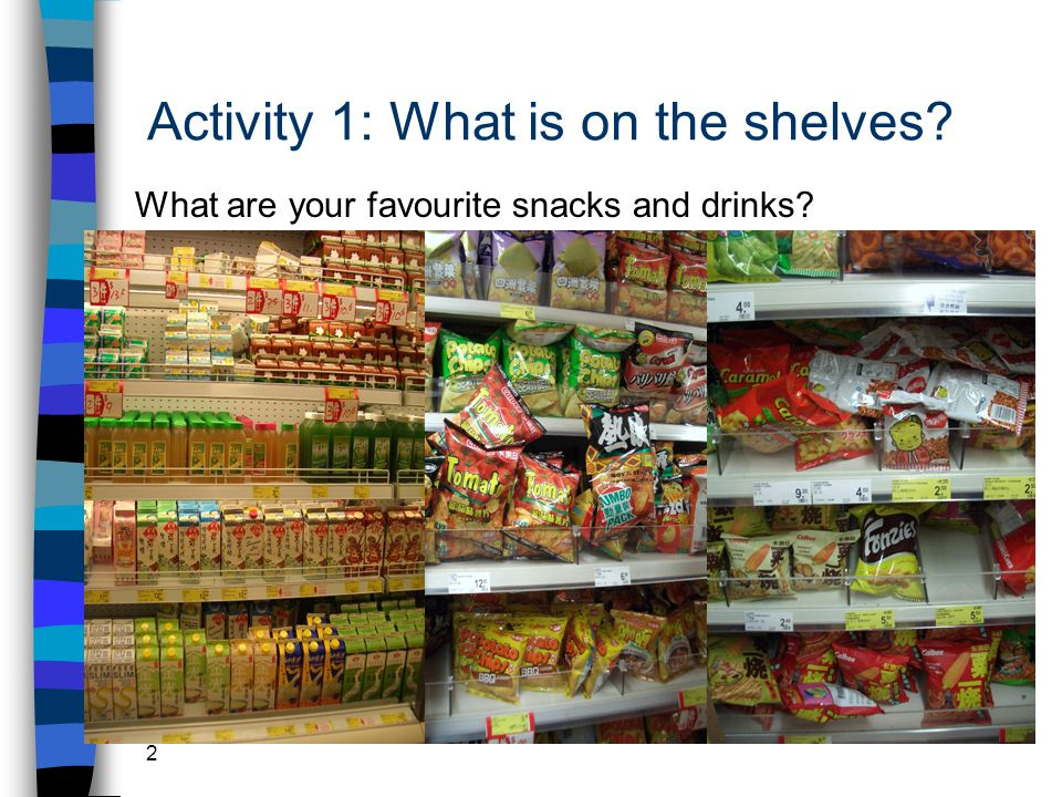 2 Activity 1: What is on the shelves What are your favourite snacks and drinks