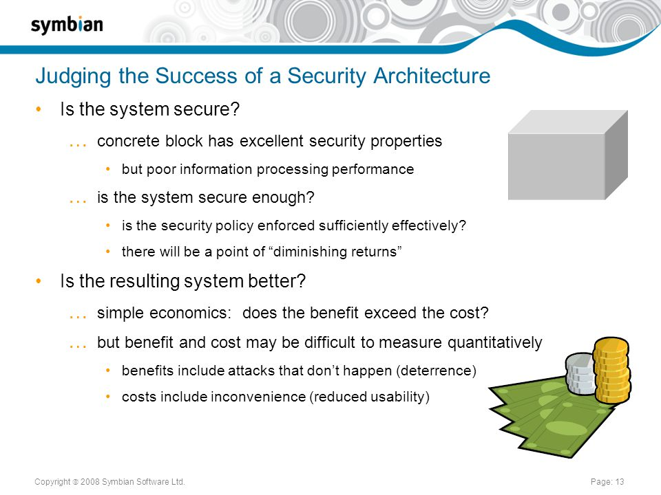 Copyright  2008 Symbian Software Ltd.Page: 13 Judging the Success of a Security Architecture Is the system secure.