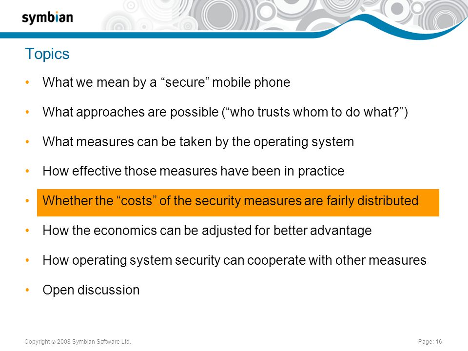 Copyright  2008 Symbian Software Ltd.Page: 16 Topics What we mean by a secure mobile phone What approaches are possible ( who trusts whom to do what ) What measures can be taken by the operating system How effective those measures have been in practice Whether the costs of the security measures are fairly distributed How the economics can be adjusted for better advantage How operating system security can cooperate with other measures Open discussion
