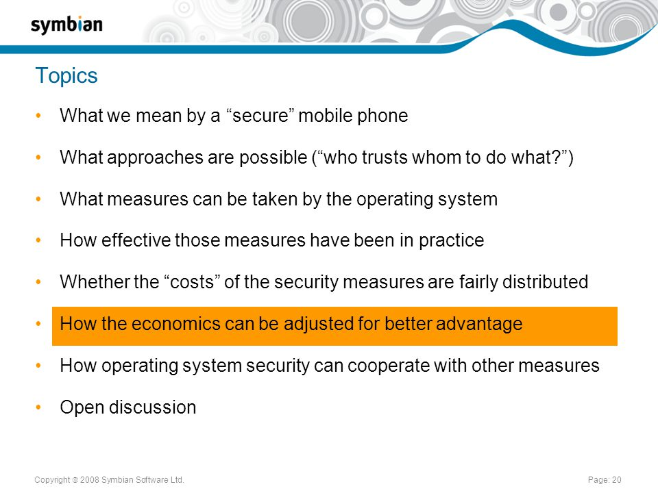 Copyright  2008 Symbian Software Ltd.Page: 20 Topics What we mean by a secure mobile phone What approaches are possible ( who trusts whom to do what ) What measures can be taken by the operating system How effective those measures have been in practice Whether the costs of the security measures are fairly distributed How the economics can be adjusted for better advantage How operating system security can cooperate with other measures Open discussion