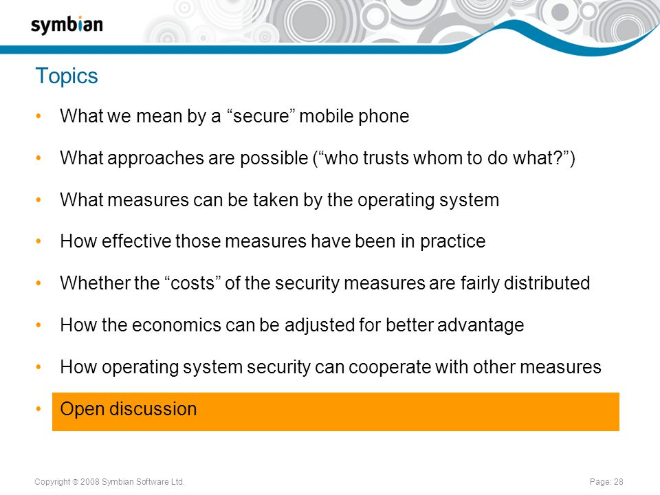 Copyright  2008 Symbian Software Ltd.Page: 28 Topics What we mean by a secure mobile phone What approaches are possible ( who trusts whom to do what ) What measures can be taken by the operating system How effective those measures have been in practice Whether the costs of the security measures are fairly distributed How the economics can be adjusted for better advantage How operating system security can cooperate with other measures Open discussion