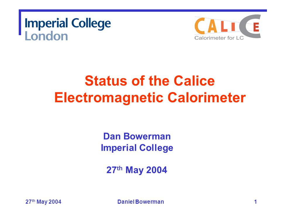 27 th May 2004Daniel Bowerman1 Dan Bowerman Imperial College 27 th May 2004 Status of the Calice Electromagnetic Calorimeter