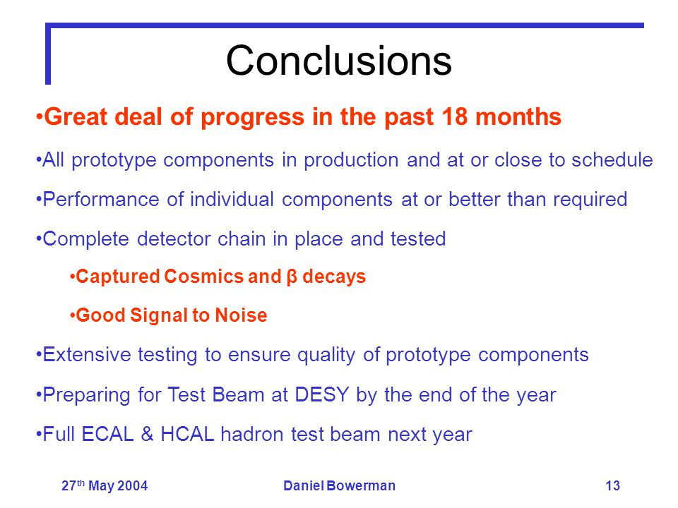 27 th May 2004Daniel Bowerman13 Conclusions Great deal of progress in the past 18 months All prototype components in production and at or close to schedule Performance of individual components at or better than required Complete detector chain in place and tested Captured Cosmics and β decays Good Signal to Noise Extensive testing to ensure quality of prototype components Preparing for Test Beam at DESY by the end of the year Full ECAL & HCAL hadron test beam next year