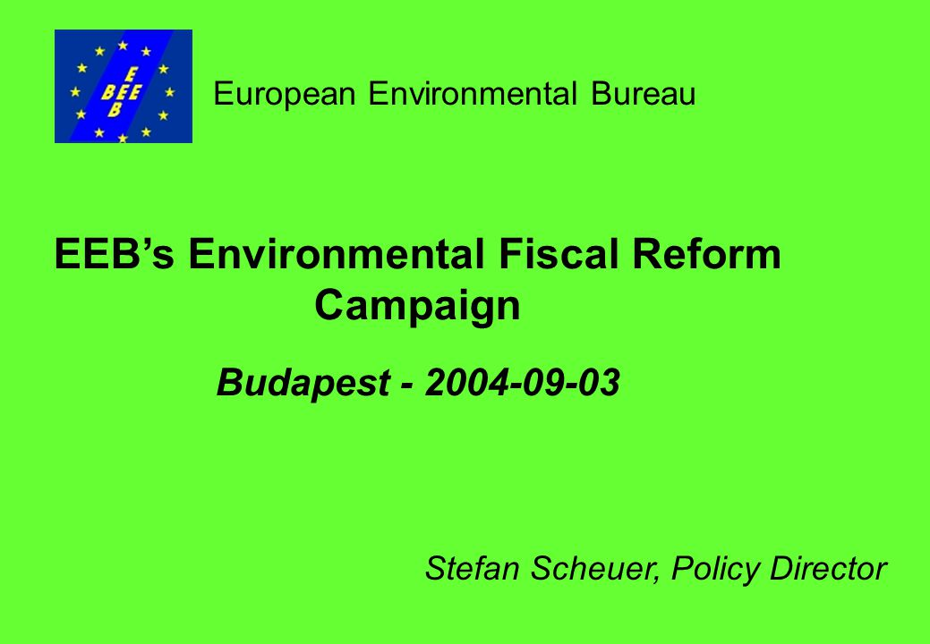 EEB's Environmental Fiscal Reform Campaign Budapest European Environmental Bureau Stefan Scheuer, Policy Director