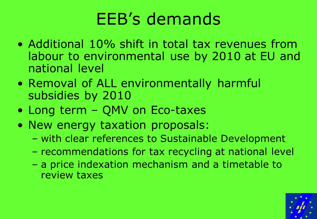 EEB's demands Additional 10% shift in total tax revenues from labour to environmental use by 2010 at EU and national level Removal of ALL environmentally harmful subsidies by 2010 Long term – QMV on Eco-taxes New energy taxation proposals: –with clear references to Sustainable Development –recommendations for tax recycling at national level –a price indexation mechanism and a timetable to review taxes