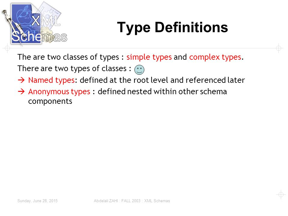 Sunday, June 28, 2015 Abdelali ZAHI : FALL 2003 : XML Schemas Type Definitions The are two classes of types : simple types and complex types.