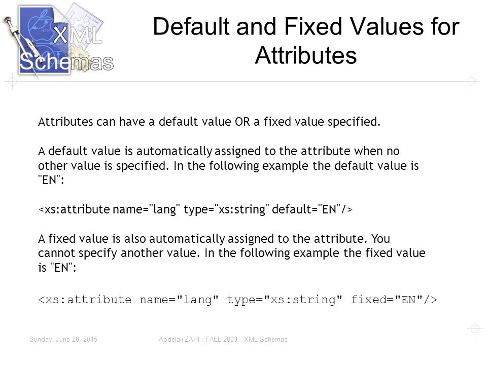 Sunday, June 28, 2015 Abdelali ZAHI : FALL 2003 : XML Schemas Default and Fixed Values for Attributes Attributes can have a default value OR a fixed value specified.
