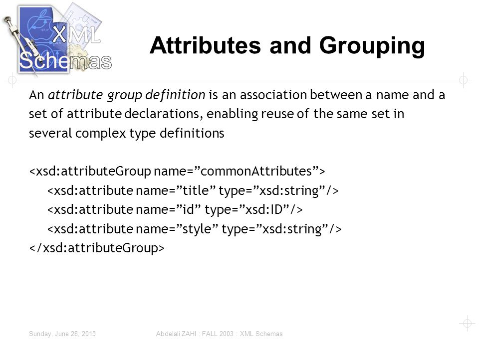 Sunday, June 28, 2015 Abdelali ZAHI : FALL 2003 : XML Schemas Attributes and Grouping An attribute group definition is an association between a name and a set of attribute declarations, enabling reuse of the same set in several complex type definitions