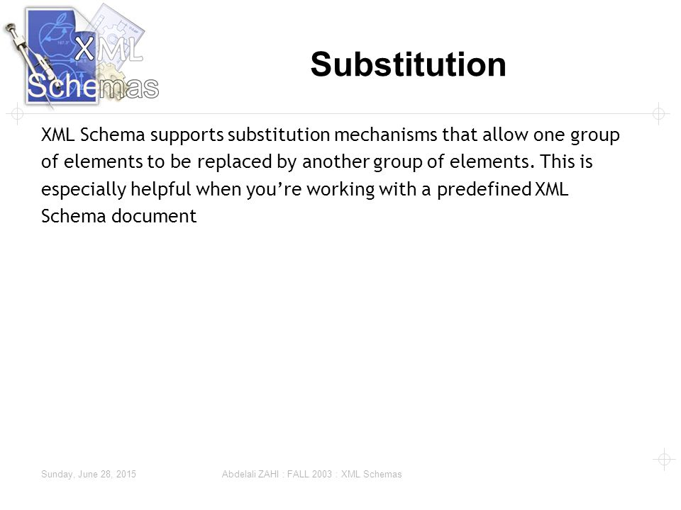 Sunday, June 28, 2015 Abdelali ZAHI : FALL 2003 : XML Schemas Substitution XML Schema supports substitution mechanisms that allow one group of elements to be replaced by another group of elements.
