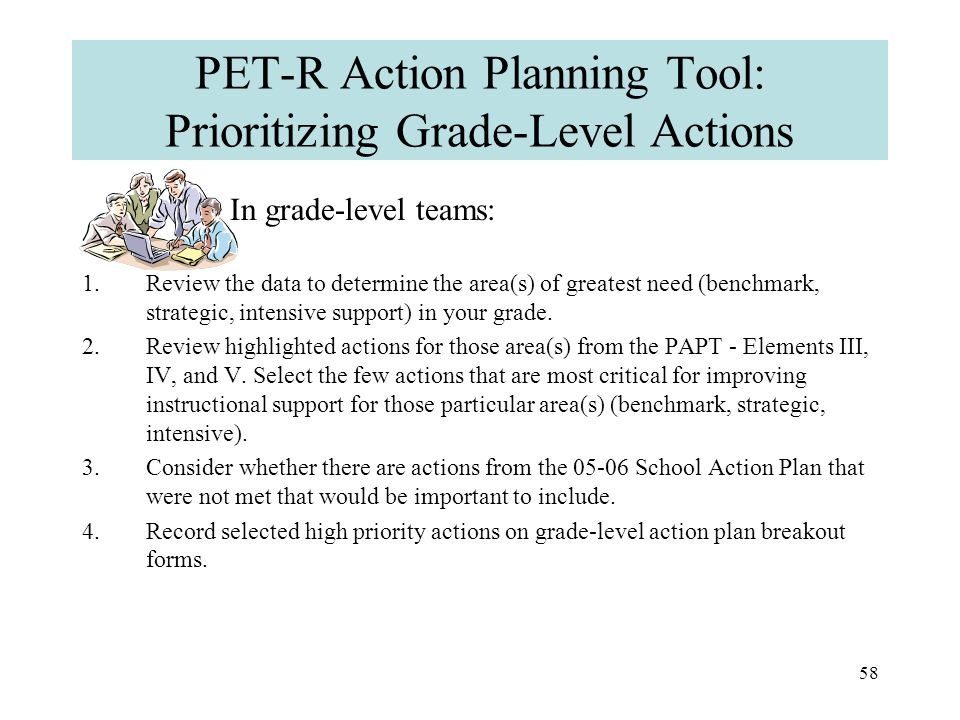 57 PET-R Action Planning Tool: Prioritizing Grade-Level Actions Now that you've highlighted actions that have not been completed, it's time to prioritize.