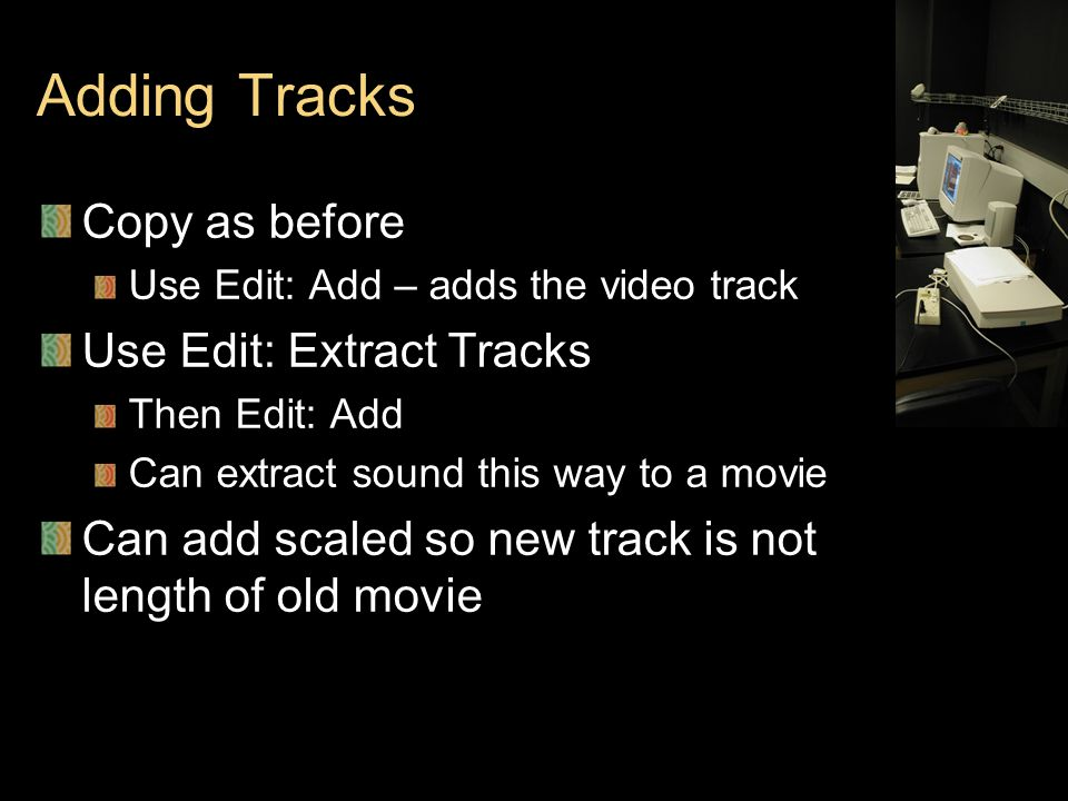 Adding Tracks Copy as before Use Edit: Add – adds the video track Use Edit: Extract Tracks Then Edit: Add Can extract sound this way to a movie Can add scaled so new track is not length of old movie