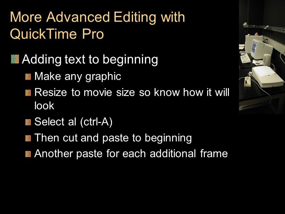 More Advanced Editing with QuickTime Pro Adding text to beginning Make any graphic Resize to movie size so know how it will look Select al (ctrl-A) Then cut and paste to beginning Another paste for each additional frame