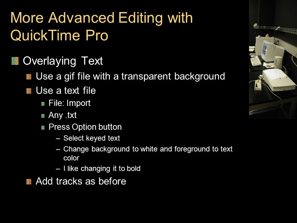 More Advanced Editing with QuickTime Pro Overlaying Text Use a gif file with a transparent background Use a text file File: Import Any.txt Press Option button –Select keyed text –Change background to white and foreground to text color –I like changing it to bold Add tracks as before