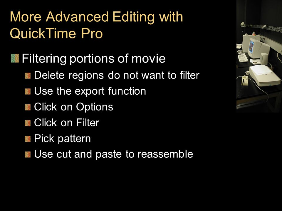 More Advanced Editing with QuickTime Pro Filtering portions of movie Delete regions do not want to filter Use the export function Click on Options Click on Filter Pick pattern Use cut and paste to reassemble