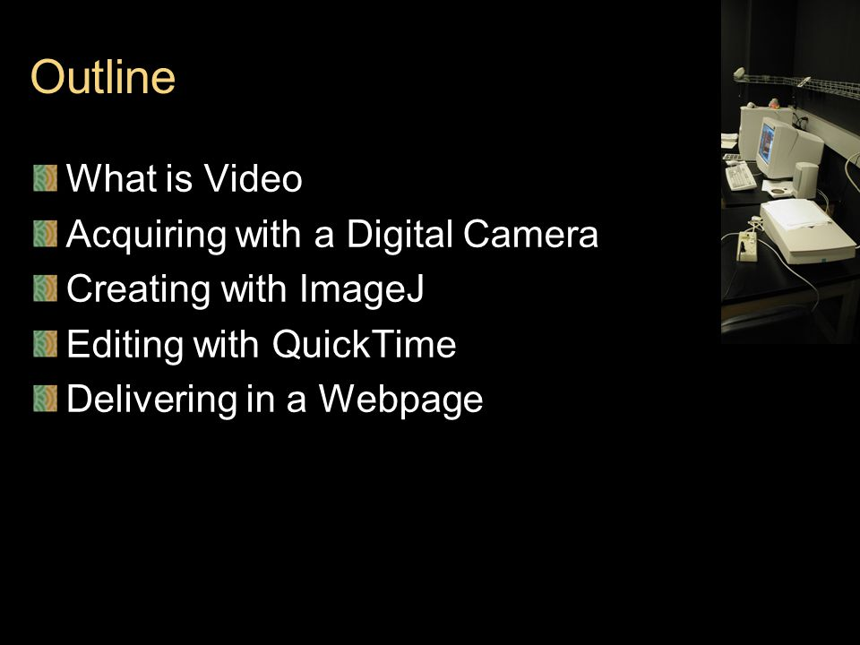 Outline What is Video Acquiring with a Digital Camera Creating with ImageJ Editing with QuickTime Delivering in a Webpage