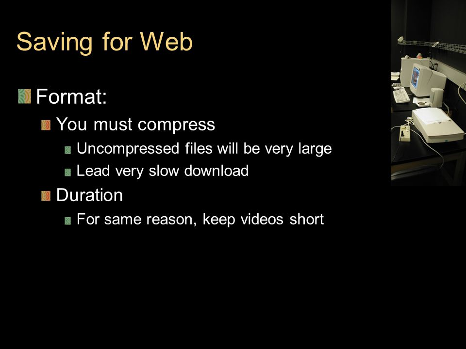 Saving for Web Format: You must compress Uncompressed files will be very large Lead very slow download Duration For same reason, keep videos short