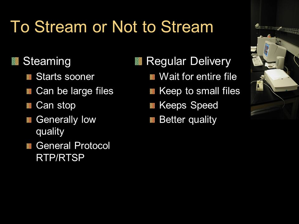 To Stream or Not to Stream Steaming Starts sooner Can be large files Can stop Generally low quality General Protocol RTP/RTSP Regular Delivery Wait for entire file Keep to small files Keeps Speed Better quality