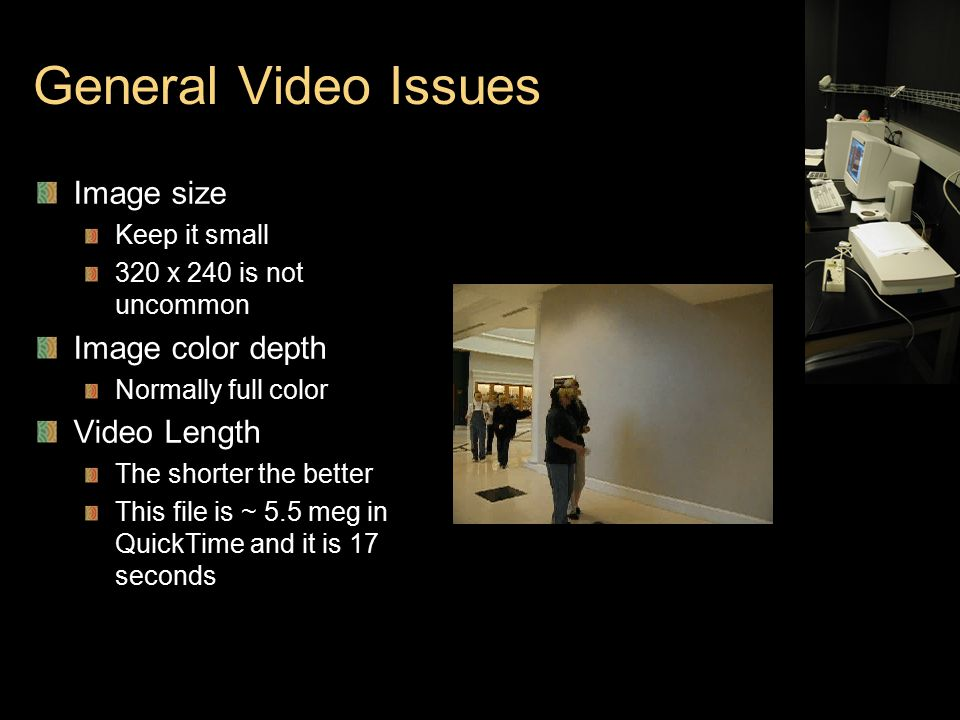 General Video Issues Image size Keep it small 320 x 240 is not uncommon Image color depth Normally full color Video Length The shorter the better This file is ~ 5.5 meg in QuickTime and it is 17 seconds