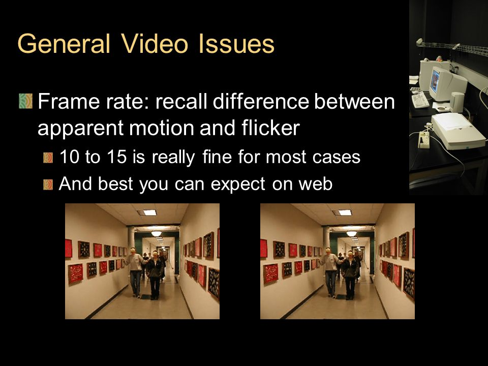 General Video Issues Frame rate: recall difference between apparent motion and flicker 10 to 15 is really fine for most cases And best you can expect on web