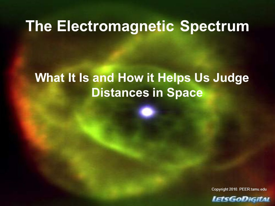 The Electromagnetic Spectrum What It Is and How it Helps Us Judge Distances in Space Copyright 2010.