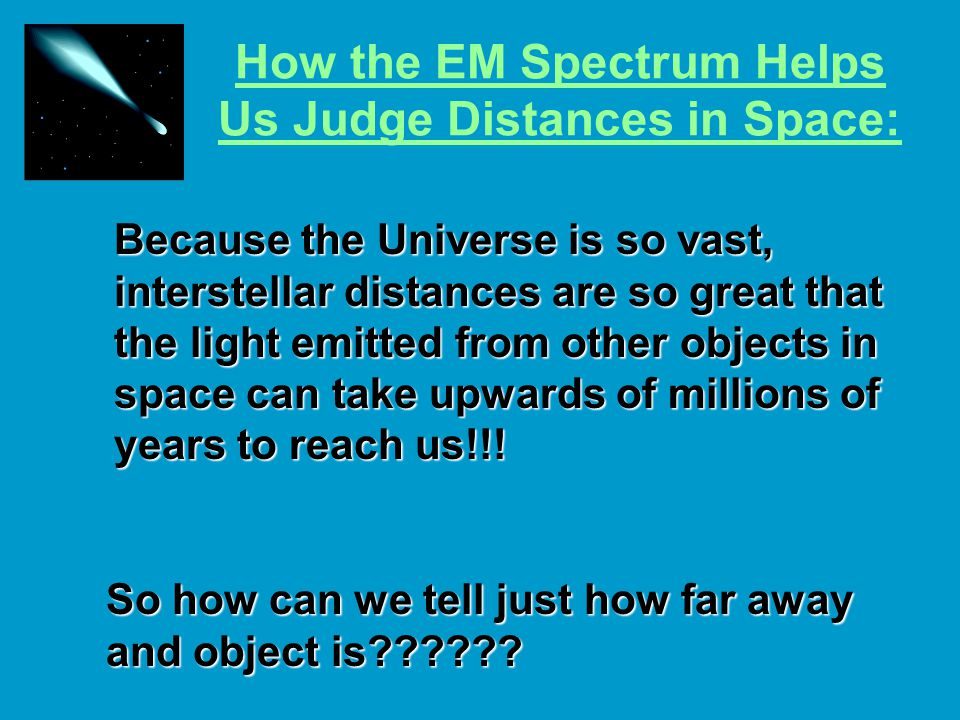 How the EM Spectrum Helps Us Judge Distances in Space: Because the Universe is so vast, interstellar distances are so great that the light emitted from other objects in space can take upwards of millions of years to reach us!!.