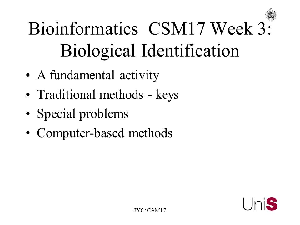JYC: CSM17 BioinformaticsCSM17 Week 3: Biological Identification A fundamental activity Traditional methods - keys Special problems Computer-based methods