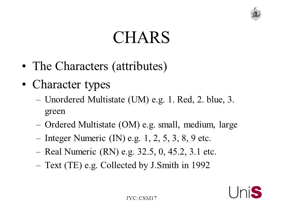 JYC: CSM17 CHARS The Characters (attributes) Character types –Unordered Multistate (UM) e.g.
