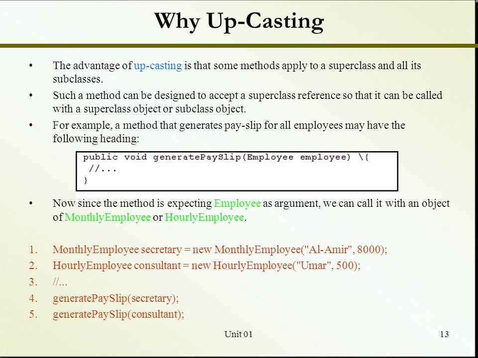 Unit 0113 Why Up-Casting The advantage of up-casting is that some methods apply to a superclass and all its subclasses.