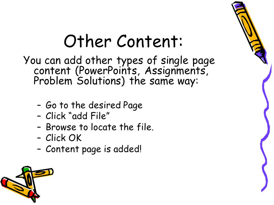 Other Content: You can add other types of single page content (PowerPoints, Assignments, Problem Solutions) the same way: –Go to the desired Page –Click add File –Browse to locate the file.