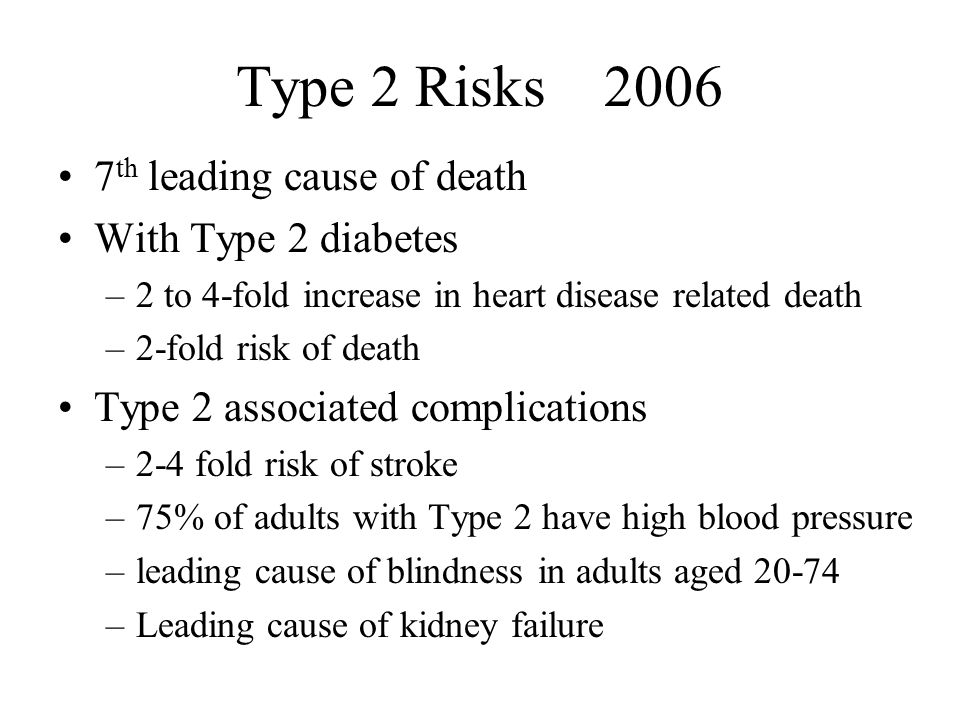 Type 2 Risks th leading cause of death With Type 2 diabetes –2 to 4-fold increase in heart disease related death –2-fold risk of death Type 2 associated complications –2-4 fold risk of stroke –75% of adults with Type 2 have high blood pressure –leading cause of blindness in adults aged –Leading cause of kidney failure