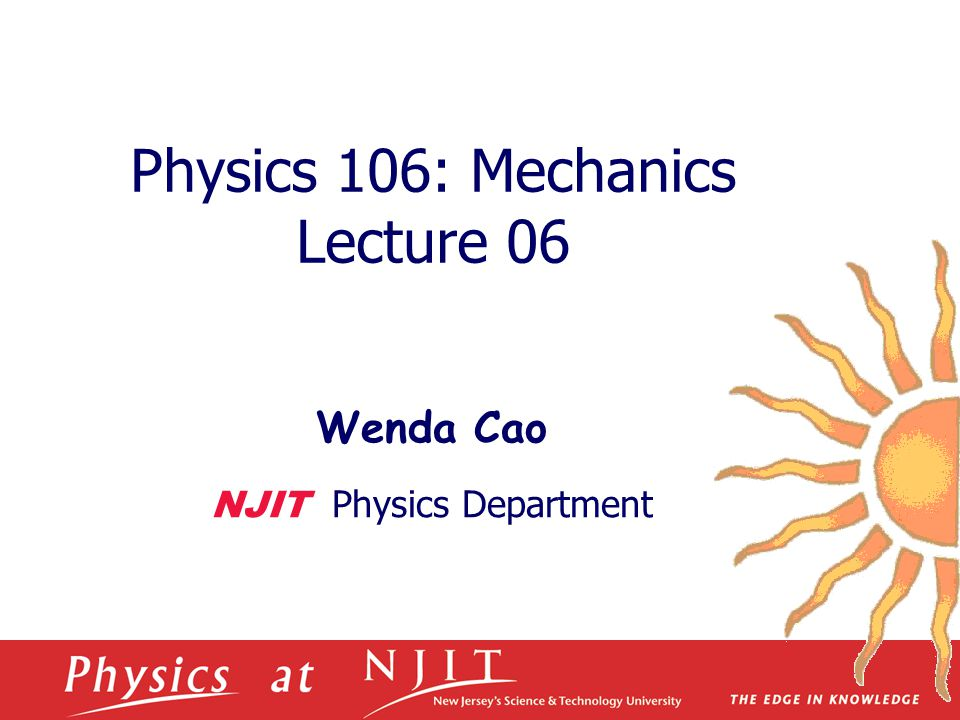 Physics 106: Mechanics Lecture 06 Wenda Cao NJIT Physics Department