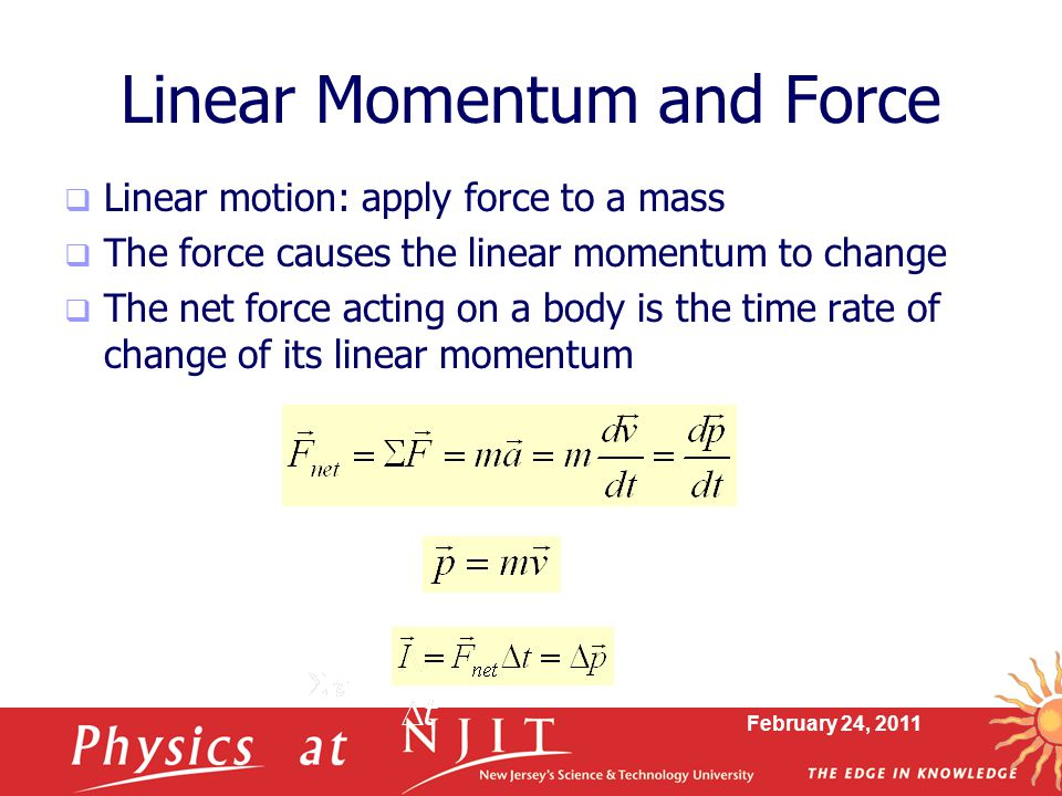 February 24, 2011 Linear Momentum and Force  Linear motion: apply force to a mass  The force causes the linear momentum to change  The net force acting on a body is the time rate of change of its linear momentum
