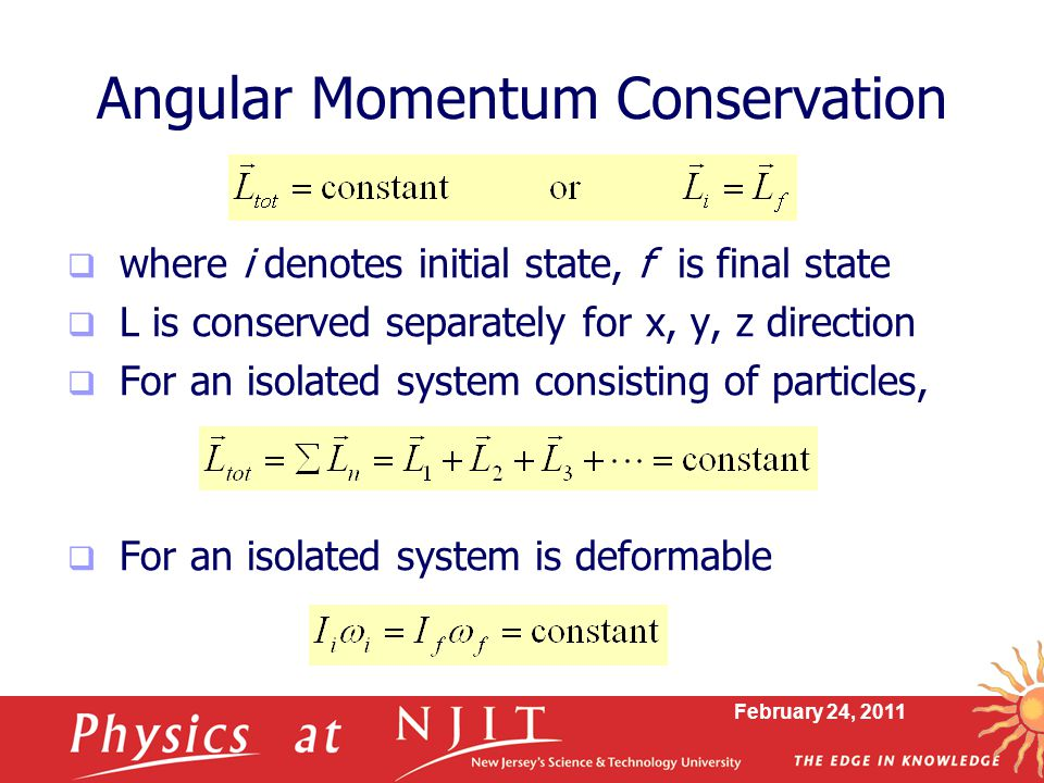 February 24, 2011 Angular Momentum Conservation  where i denotes initial state, f is final state  L is conserved separately for x, y, z direction  For an isolated system consisting of particles,  For an isolated system is deformable