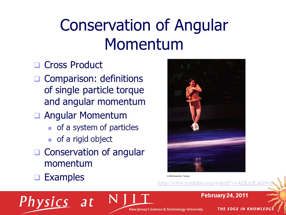 February 24, 2011 Conservation of Angular Momentum  Cross Product  Comparison: definitions of single particle torque and angular momentum  Angular Momentum of a system of particles of a rigid object  Conservation of angular momentum  Examples   v=AQLtcEAG9v0