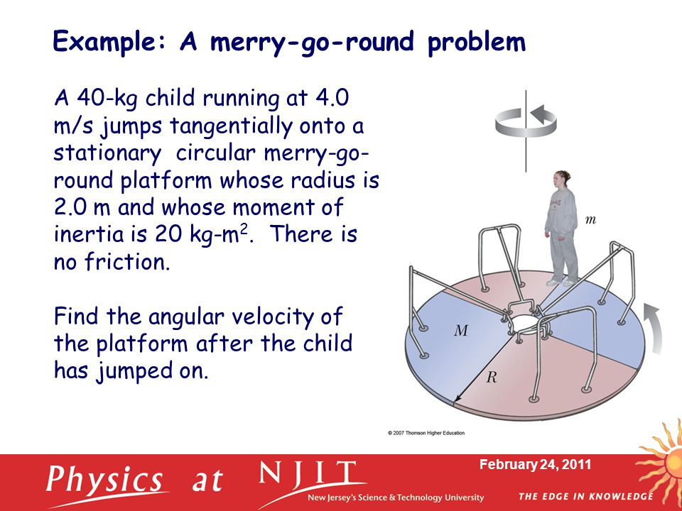 February 24, 2011 Example: A merry-go-round problem A 40-kg child running at 4.0 m/s jumps tangentially onto a stationary circular merry-go- round platform whose radius is 2.0 m and whose moment of inertia is 20 kg-m 2.
