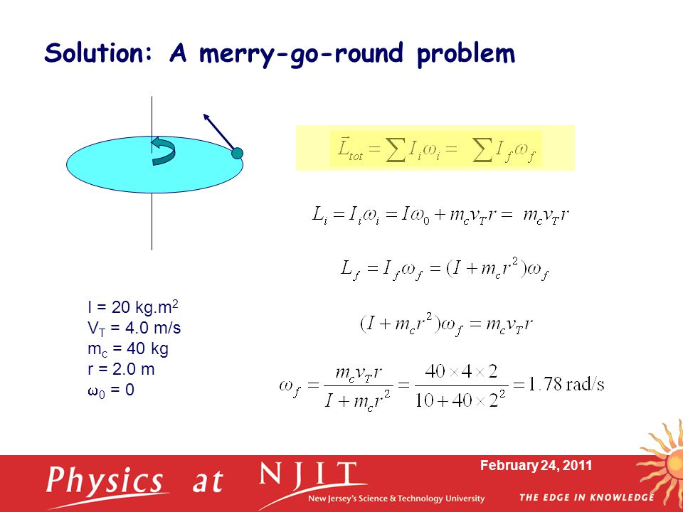 February 24, 2011 Solution: A merry-go-round problem I = 20 kg.m 2 V T = 4.0 m/s m c = 40 kg r = 2.0 m  0 = 0