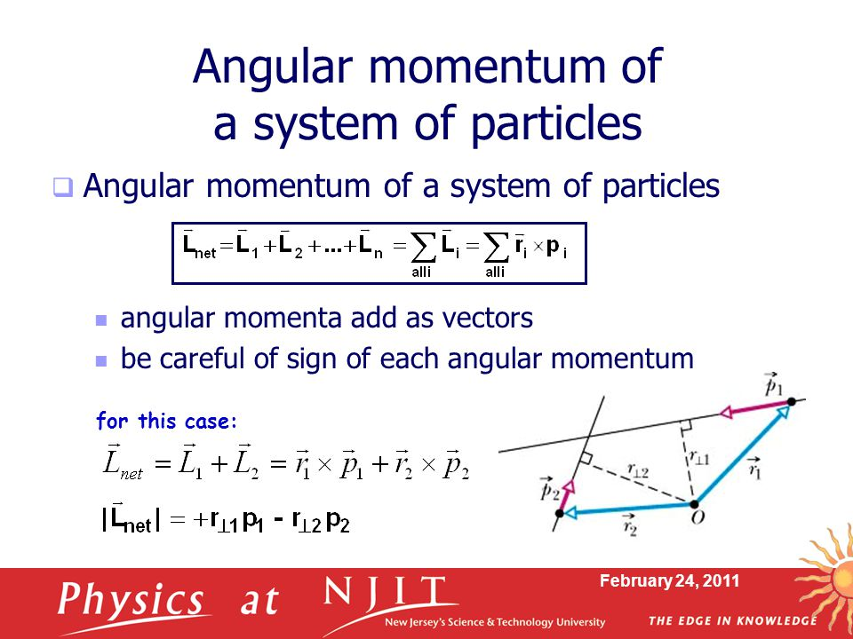 February 24, 2011 Angular momentum of a system of particles  Angular momentum of a system of particles angular momenta add as vectors be careful of sign of each angular momentum for this case: