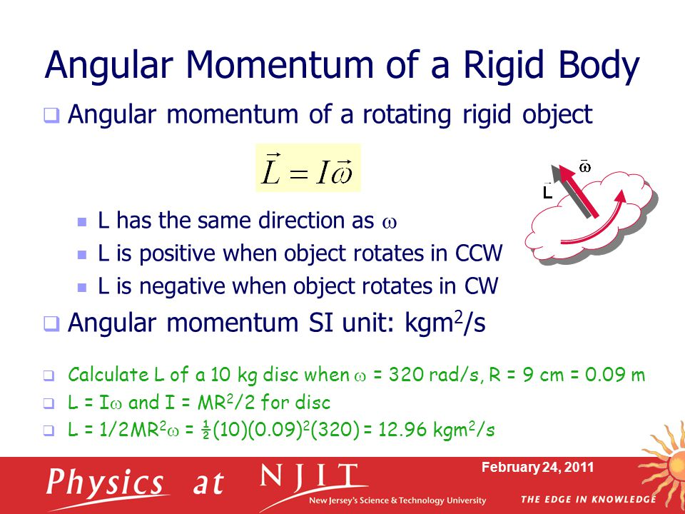 February 24, 2011 Angular Momentum of a Rigid Body  Angular momentum of a rotating rigid object L has the same direction as  L is positive when object rotates in CCW L is negative when object rotates in CW  Angular momentum SI unit: kgm 2 /s  Calculate L of a 10 kg disc when  = 320 rad/s, R = 9 cm = 0.09 m  L = I  and I = MR 2 /2 for disc  L = 1/2MR 2  = ½(10)(0.09) 2 (320) = kgm 2 /s
